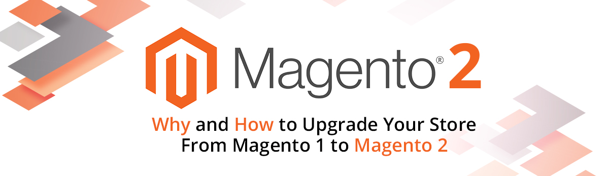 Magento 2: Why and How to Upgrade Your Store from Magento 1 to Magento 2